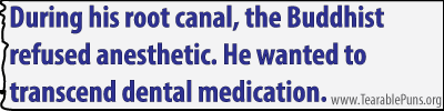 During his root canal, the Buddhist refused anesthetic.