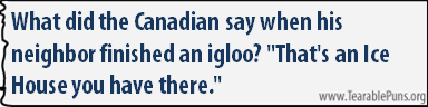 What did the Canadian say when his neighbour finished an igloo?
