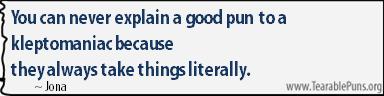 You can never explain a good pun to a kleptomaniac