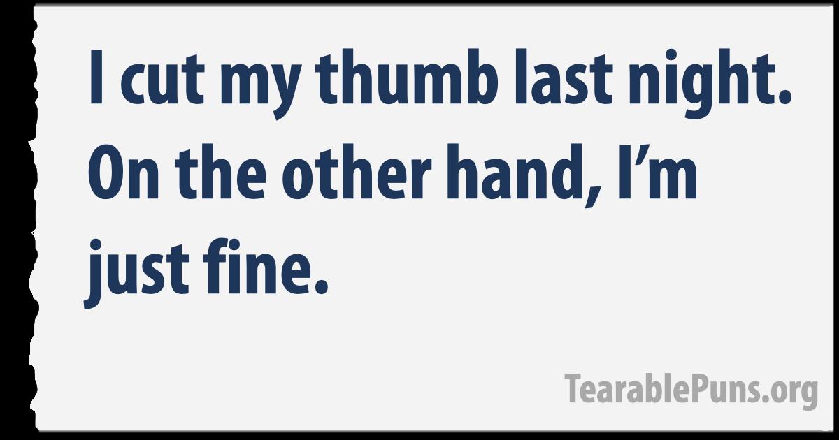 I cut my thumb last night.