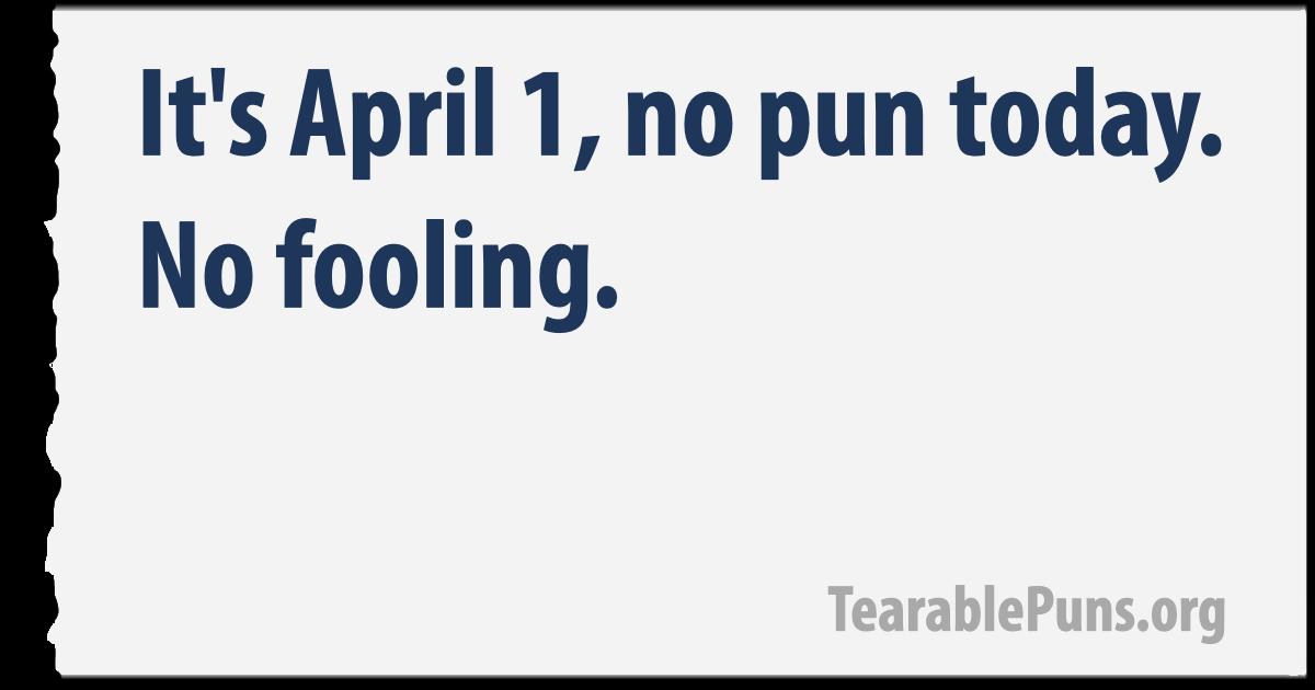April 1, no pun today. No fooling.