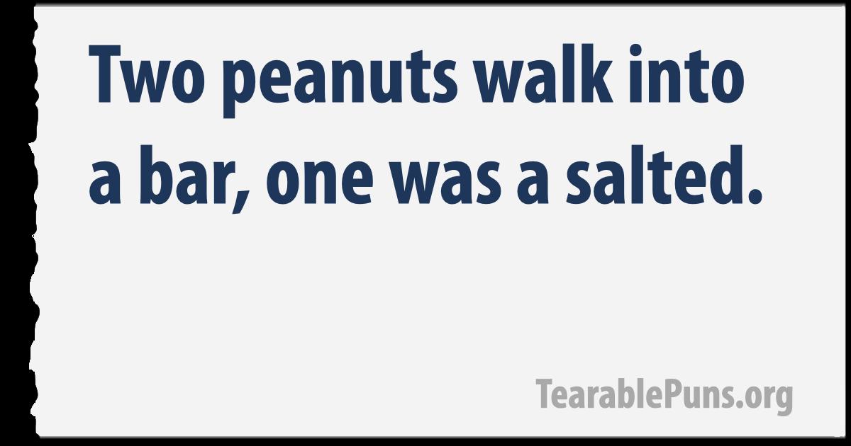 Two peanuts walk into a bar.