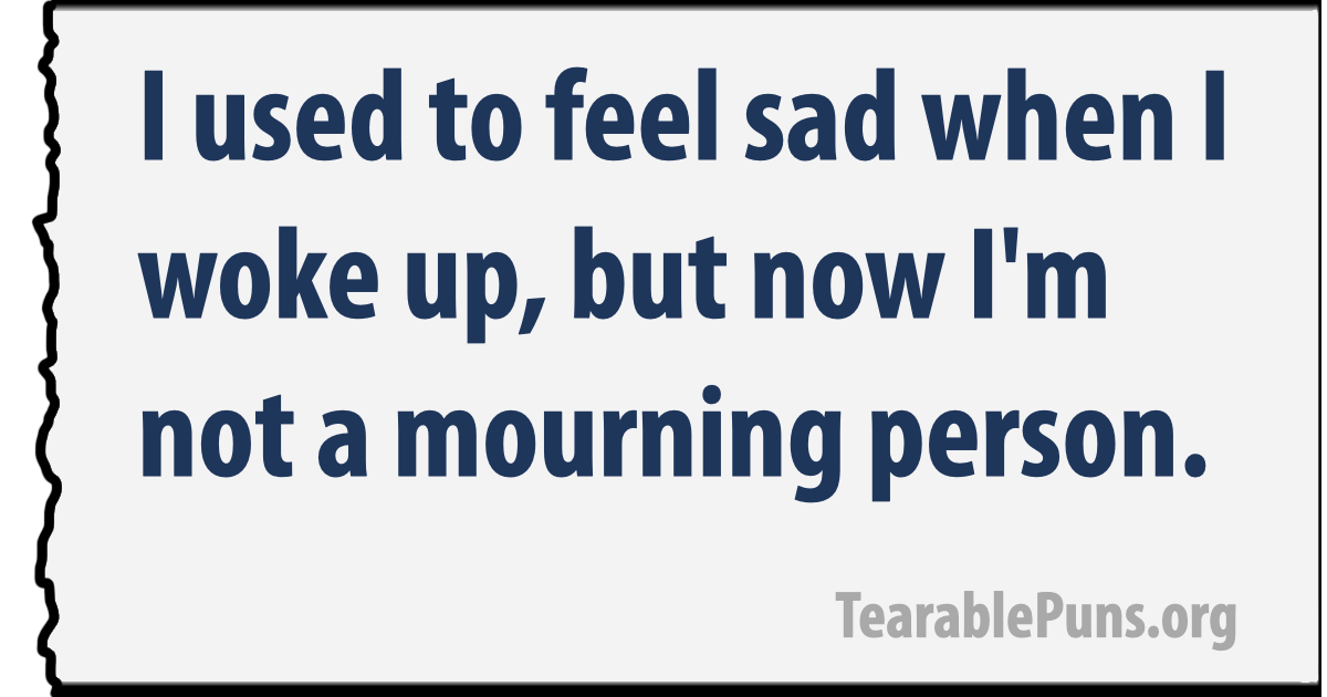 I used to feel sad when I woke up, but now I'm not a mourning person.