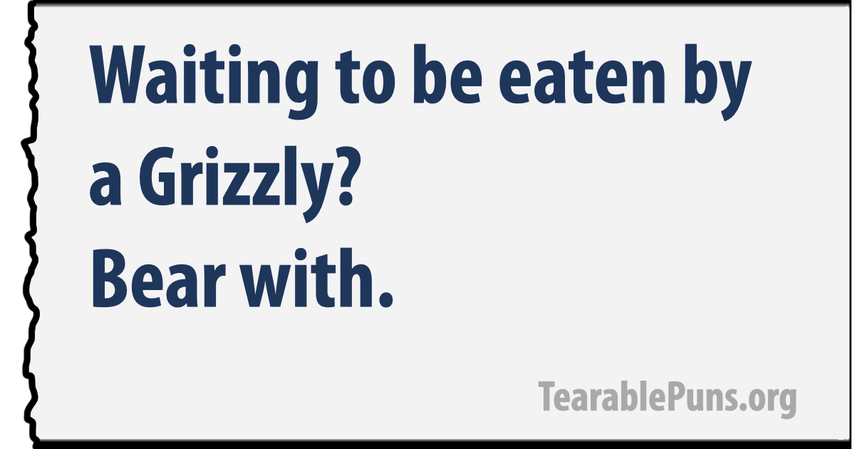 Waiting to be eaten by a Grizzly? Bear with.