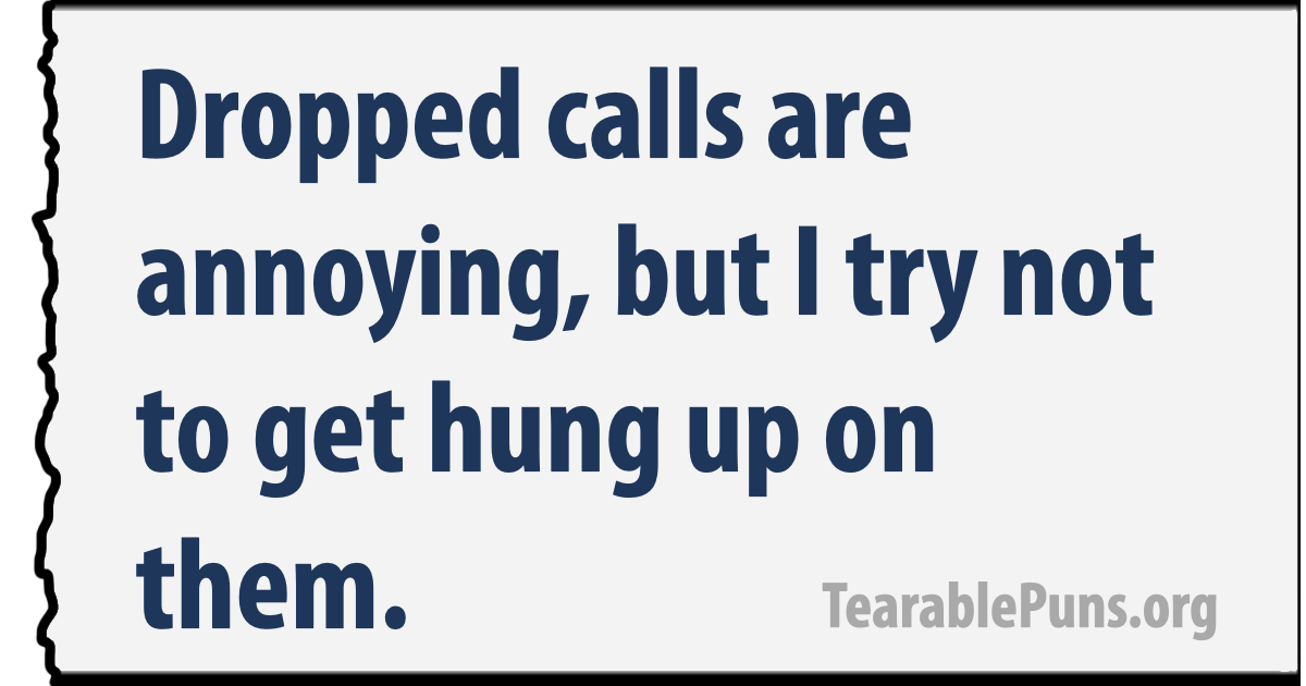 Dropped calls are annoying, but I try not to get hung up on them.