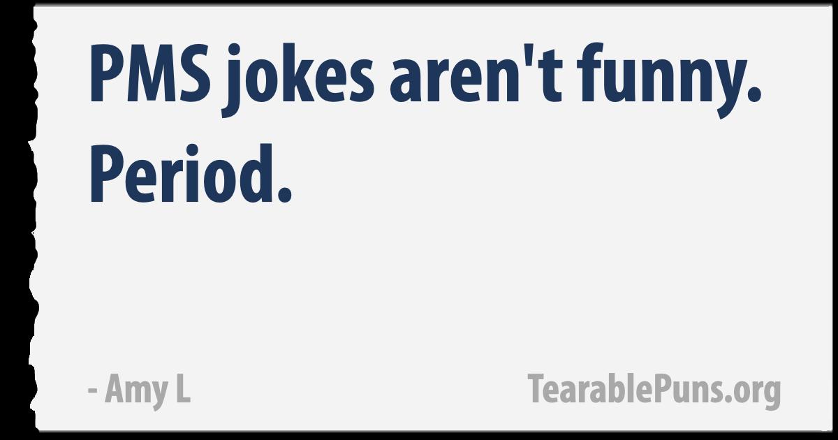 PMS jokes aren't funny.